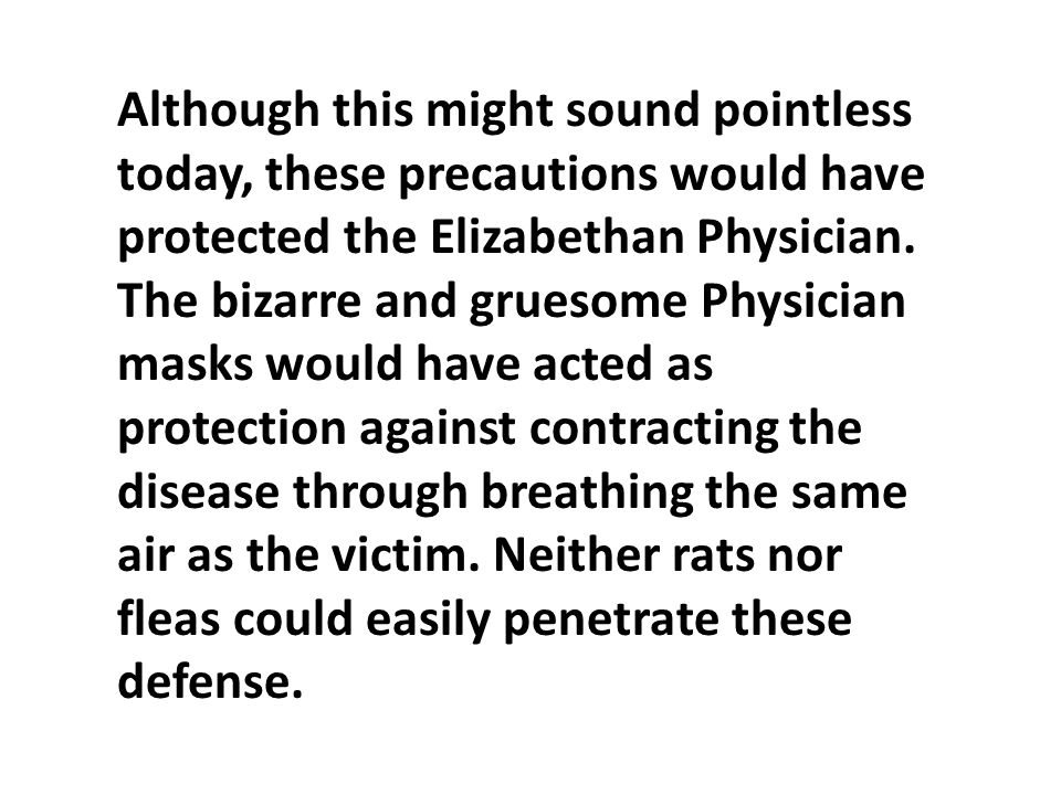 Although this might sound pointless today, these precautions would have protected the Elizabethan Physician. The bizarre and gruesome Physician masks