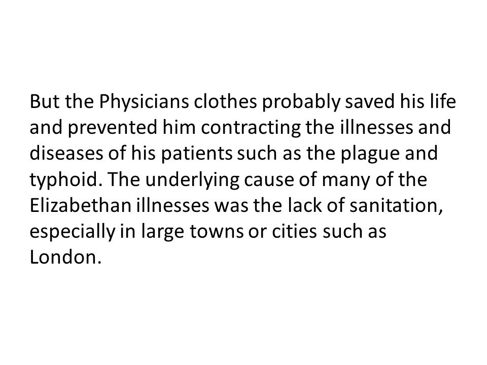 But the Physicians clothes probably saved his life and prevented him contracting the illnesses and diseases of his patients such as the plague and typ