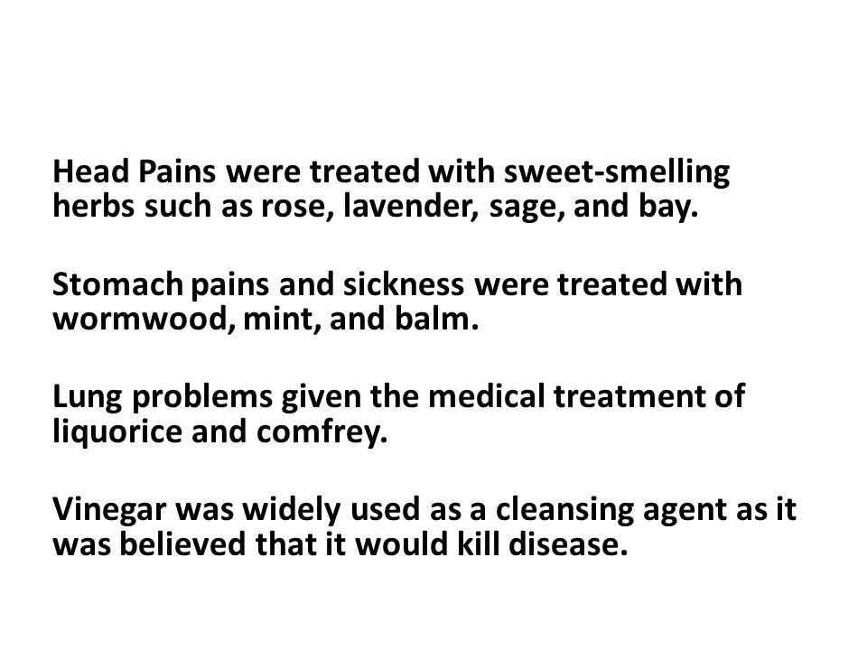 Head Pains were treated with sweet-smelling herbs such as rose, lavender, sage, and bay. Stomach pains and sickness were treated with wormwood, mint,