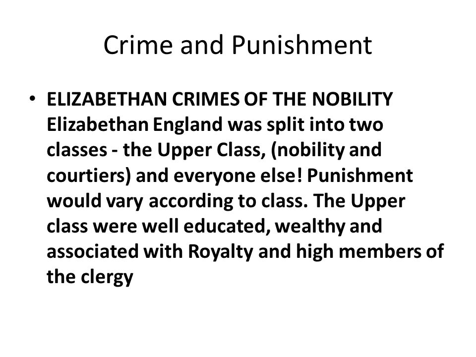 Crime and Punishment ELIZABETHAN CRIMES OF THE NOBILITY Elizabethan England was split into two classes - the Upper Class, (nobility and courtiers) and