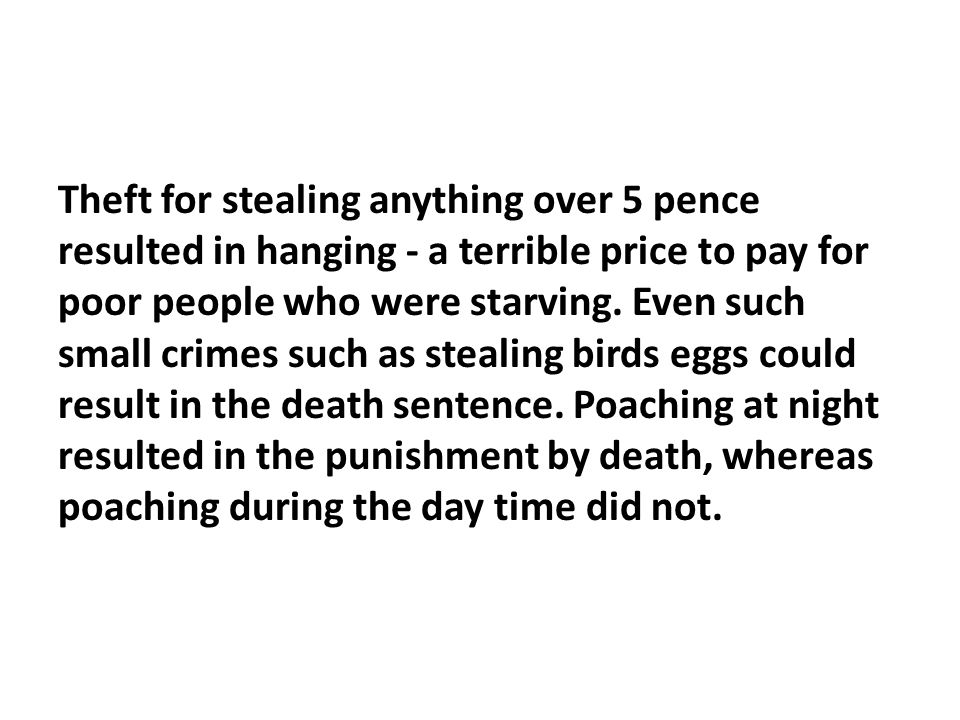 Theft for stealing anything over 5 pence resulted in hanging - a terrible price to pay for poor people who were starving. Even such small crimes such