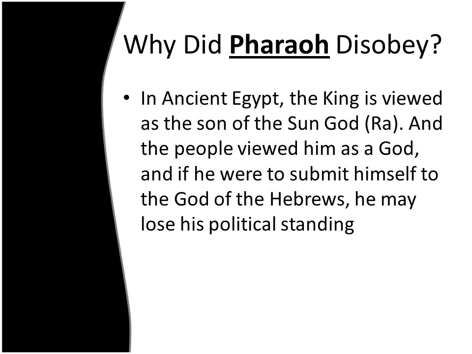 Why Did Pharaoh Disobey? In Ancient Egypt, the King is viewed as the son of the Sun God (Ra). And the people viewed him as a God, and if he were to su