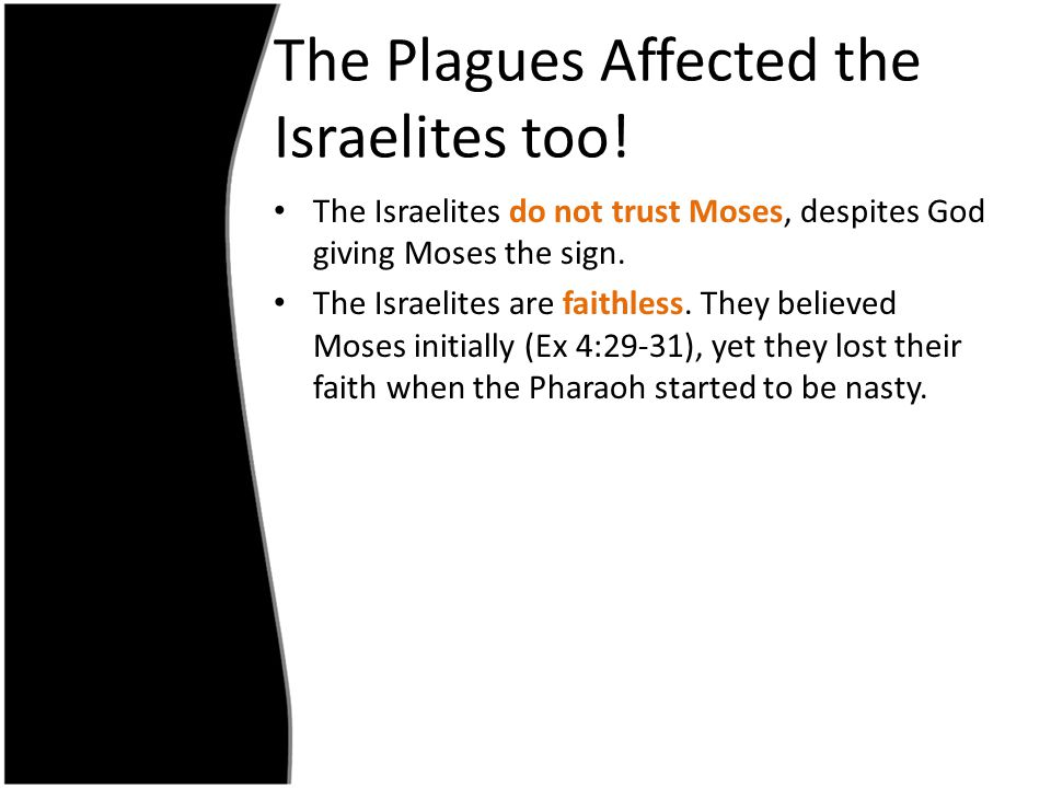 The Plagues Affected the Israelites too! The Israelites do not trust Moses, despites God giving Moses the sign. The Israelites are faithless. They bel