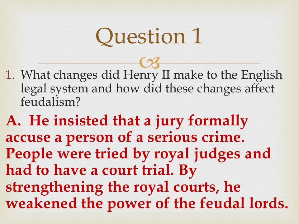  1.What changes did Henry II make to the English legal system and how did these changes affect feudalism? A. He insisted that a jury formally accuse