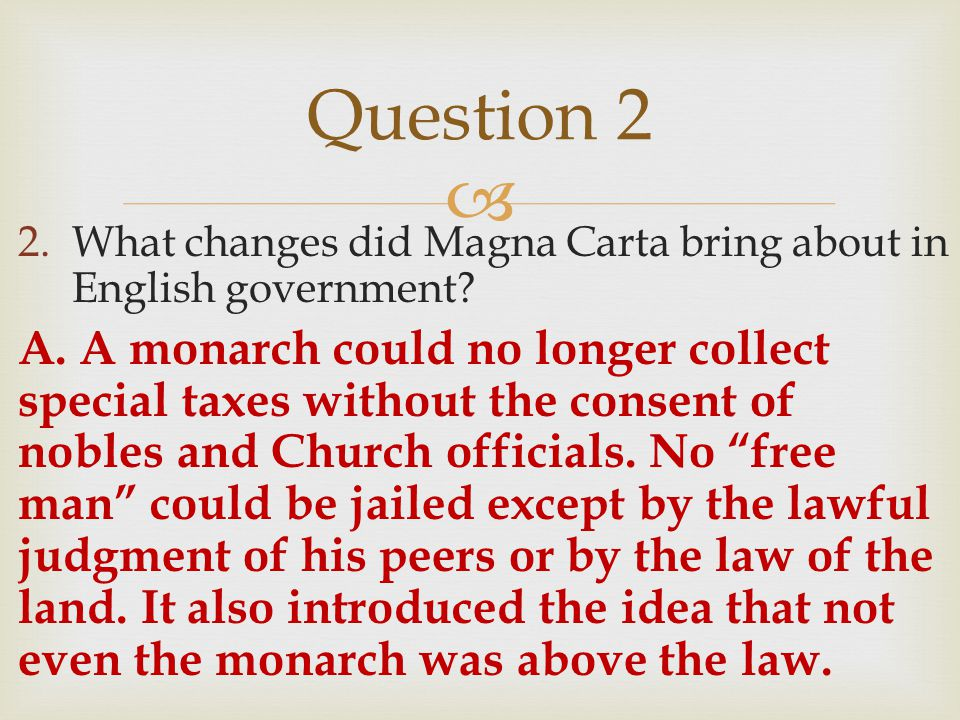 2.What changes did Magna Carta bring about in English government? A. A monarch could no longer collect special taxes without the consent of nobles a