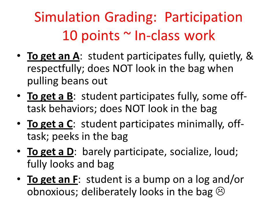 Simulation Grading: Participation 10 points ~ In-class work To get an A: student participates fully, quietly, & respectfully; does NOT look in the bag when pulling beans out To get a B: student participates fully, some off- task behaviors; does NOT look in the bag To get a C: student participates minimally, off- task; peeks in the bag To get a D: barely participate, socialize, loud; fully looks and bag To get an F: student is a bump on a log and/or obnoxious; deliberately looks in the bag 