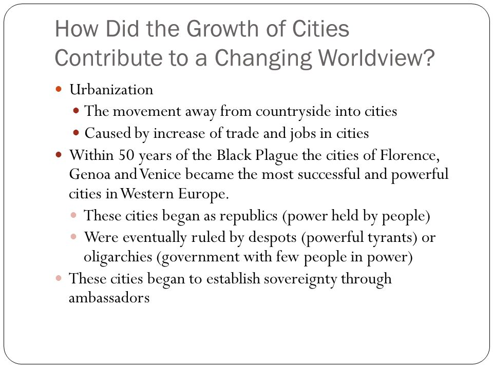 How Did the Growth of Cities Contribute to a Changing Worldview? Urbanization The movement away from countryside into cities Caused by increase of tra