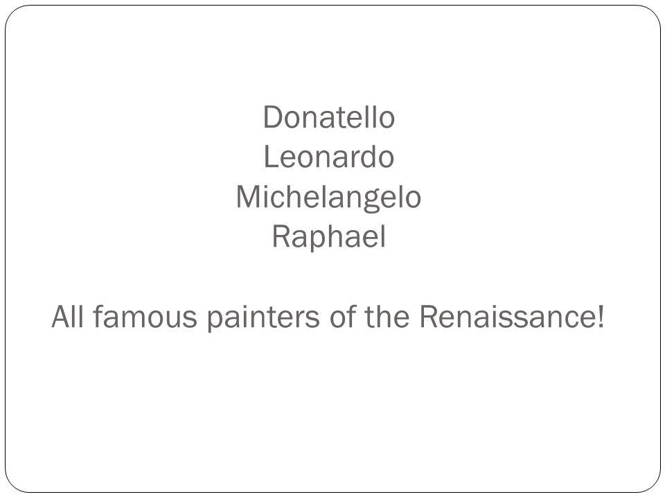 Donatello Leonardo Michelangelo Raphael All famous painters of the Renaissance!