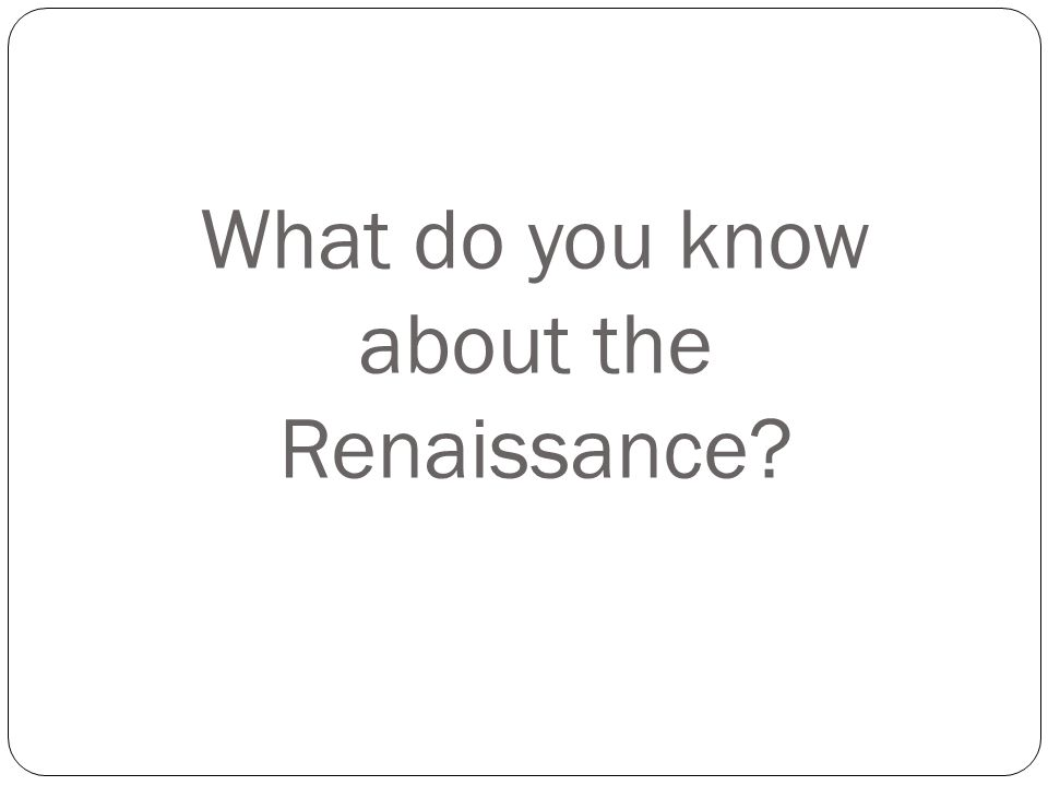 What do you know about the Renaissance?