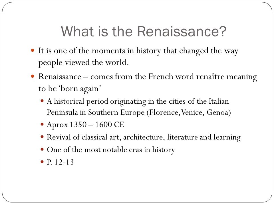 What is the Renaissance? It is one of the moments in history that changed the way people viewed the world. Renaissance – comes from the French word re