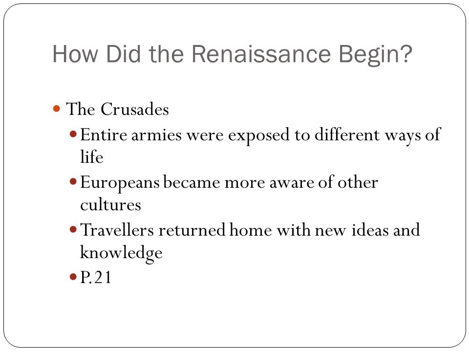 How Did the Renaissance Begin? The Crusades Entire armies were exposed to different ways of life Europeans became more aware of other cultures Travell