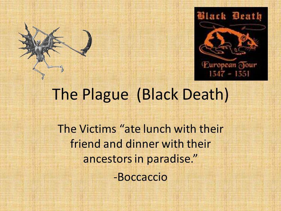 The Plague (Black Death) The Victims ate lunch with their friend and dinner with their ancestors in paradise. -Boccaccio