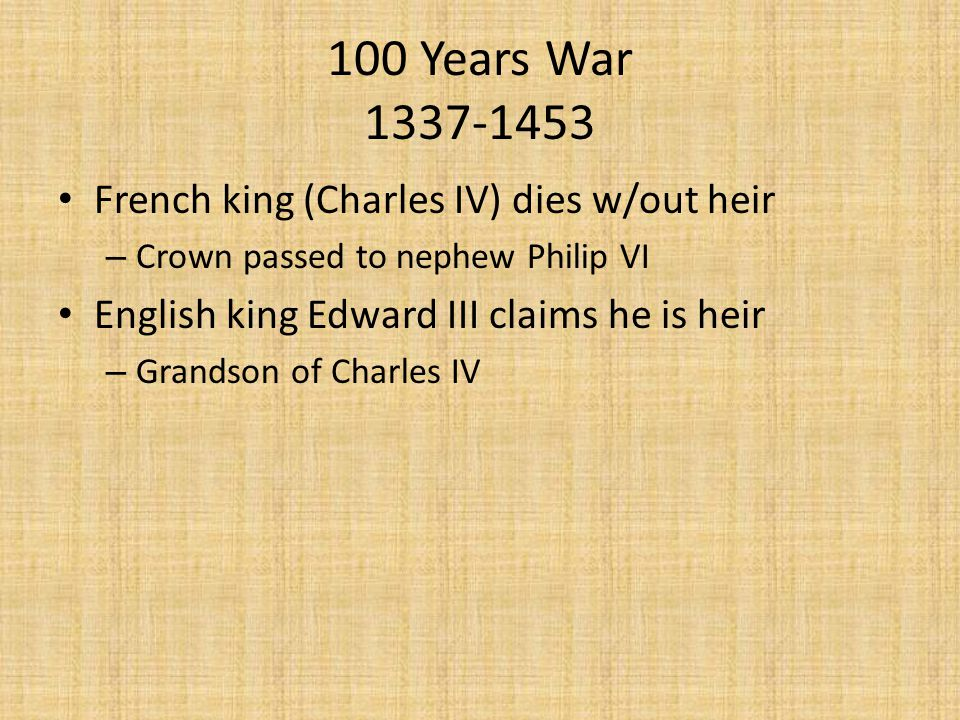 100 Years War 1337-1453 French king (Charles IV) dies w/out heir – Crown passed to nephew Philip VI English king Edward III claims he is heir – Grandson of Charles IV