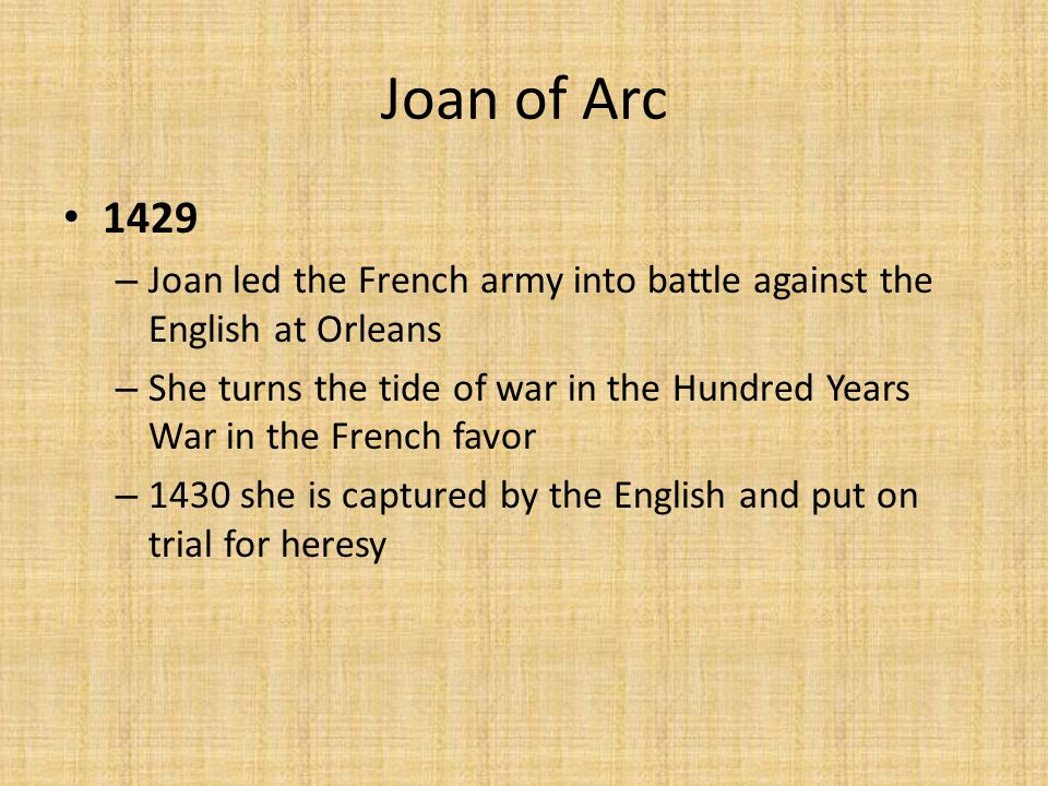 Joan of Arc 1429 – Joan led the French army into battle against the English at Orleans – She turns the tide of war in the Hundred Years War in the French favor – 1430 she is captured by the English and put on trial for heresy