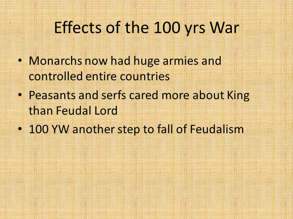Effects of the 100 yrs War Monarchs now had huge armies and controlled entire countries Peasants and serfs cared more about King than Feudal Lord 100 YW another step to fall of Feudalism
