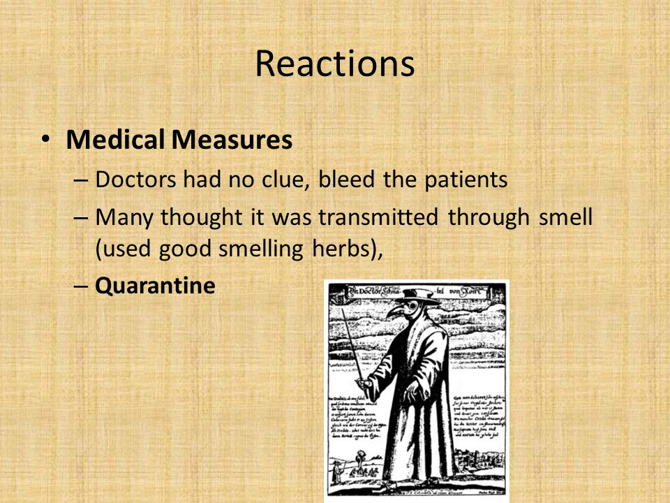 Reactions Medical Measures – Doctors had no clue, bleed the patients – Many thought it was transmitted through smell (used good smelling herbs), – Quarantine