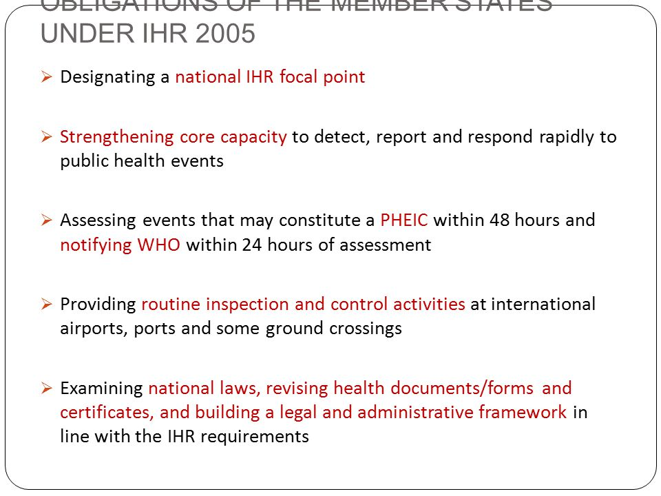 OBLIGATIONS OF THE MEMBER STATES UNDER IHR 2005  Designating a national IHR focal point  Strengthening core capacity to detect, report and respond rapidly to public health events  Assessing events that may constitute a PHEIC within 48 hours and notifying WHO within 24 hours of assessment  Providing routine inspection and control activities at international airports, ports and some ground crossings  Examining national laws, revising health documents/forms and certificates, and building a legal and administrative framework in line with the IHR requirements