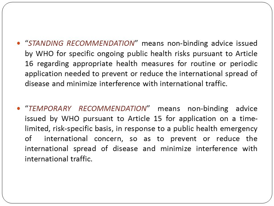 STANDING RECOMMENDATION means non-binding advice issued by WHO for specific ongoing public health risks pursuant to Article 16 regarding appropriate health measures for routine or periodic application needed to prevent or reduce the international spread of disease and minimize interference with international traffic.