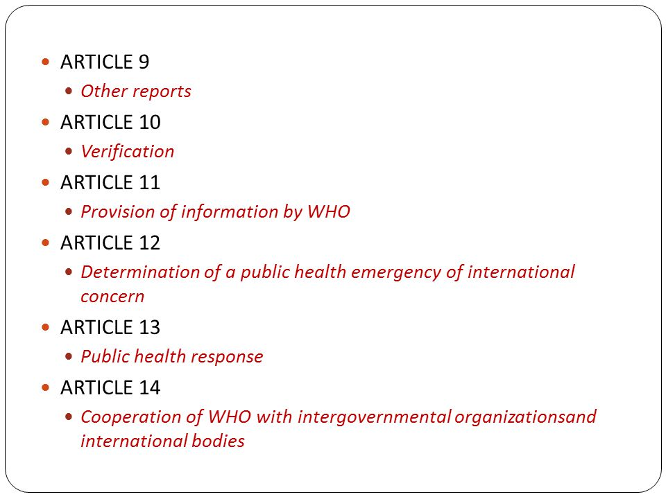 ARTICLE 9 Other reports ARTICLE 10 Verification ARTICLE 11 Provision of information by WHO ARTICLE 12 Determination of a public health emergency of international concern ARTICLE 13 Public health response ARTICLE 14 Cooperation of WHO with intergovernmental organizationsand international bodies