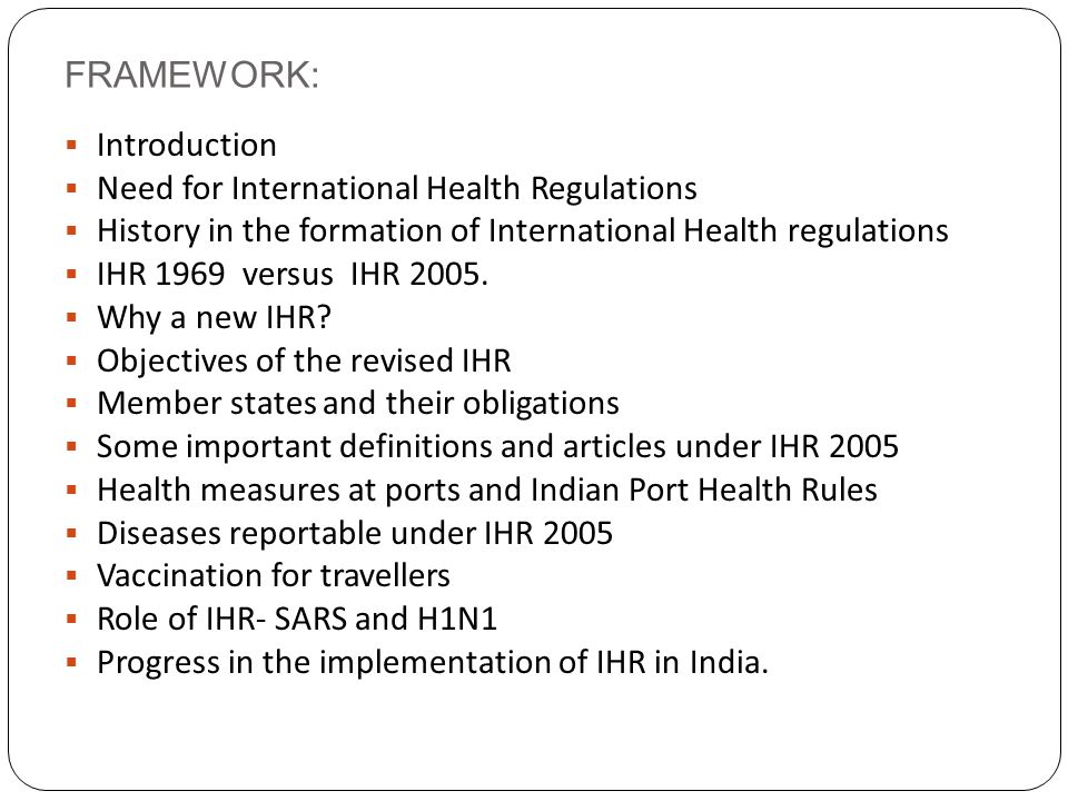FRAMEWORK:  Introduction  Need for International Health Regulations  History in the formation of International Health regulations  IHR 1969 versus IHR 2005.