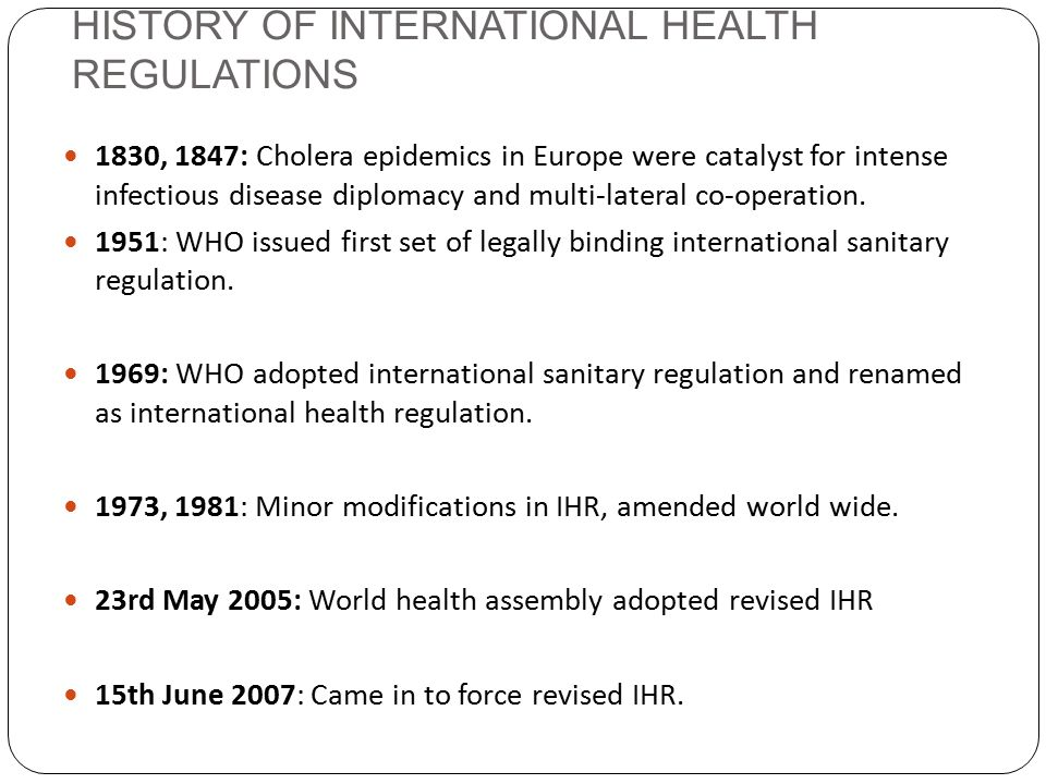 HISTORY OF INTERNATIONAL HEALTH REGULATIONS 1830, 1847: Cholera epidemics in Europe were catalyst for intense infectious disease diplomacy and multi-lateral co-operation.