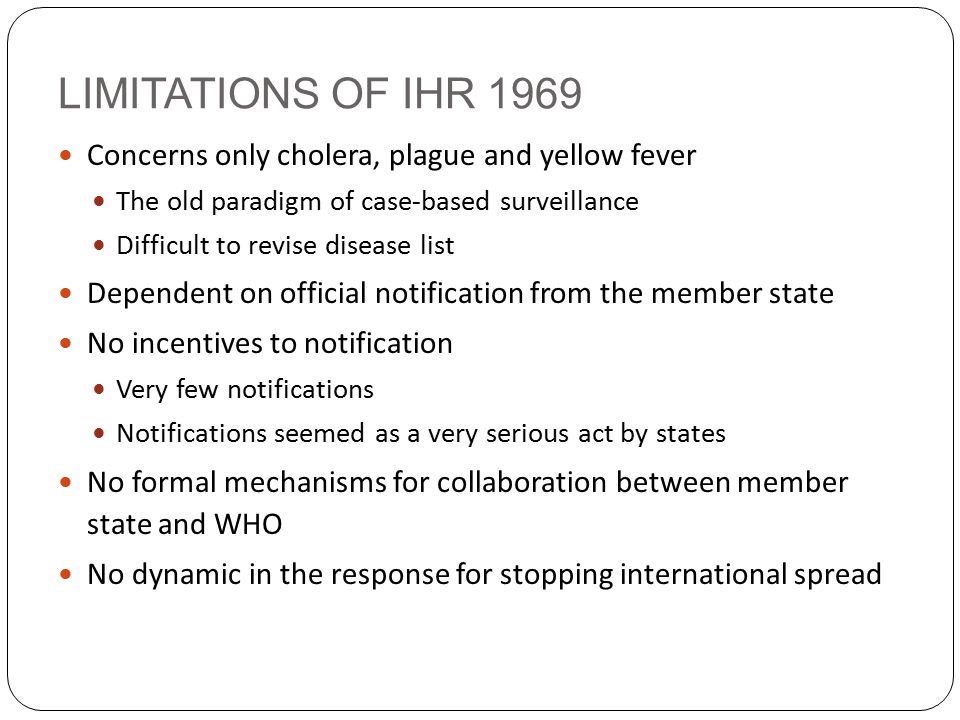 LIMITATIONS OF IHR 1969 Concerns only cholera, plague and yellow fever The old paradigm of case-based surveillance Difficult to revise disease list Dependent on official notification from the member state No incentives to notification Very few notifications Notifications seemed as a very serious act by states No formal mechanisms for collaboration between member state and WHO No dynamic in the response for stopping international spread