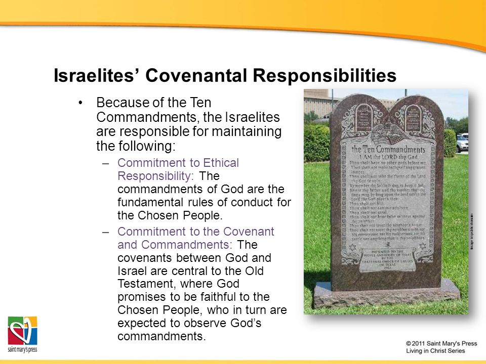 Israelites' Covenantal Responsibilities Because of the Ten Commandments, the Israelites are responsible for maintaining the following: –Commitment to Ethical Responsibility: The commandments of God are the fundamental rules of conduct for the Chosen People.