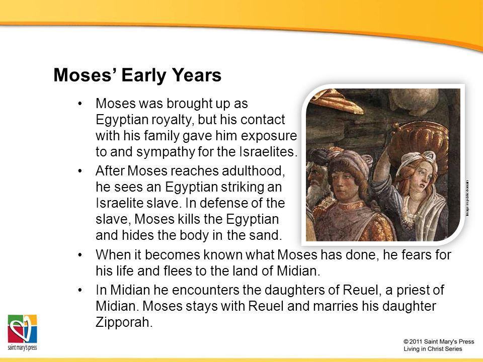 Moses' Early Years Moses was brought up as Egyptian royalty, but his contact with his family gave him exposure to and sympathy for the Israelites.