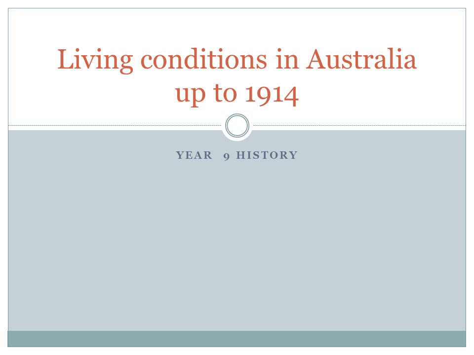 YEAR 9 HISTORY Living conditions in Australia up to 1914
