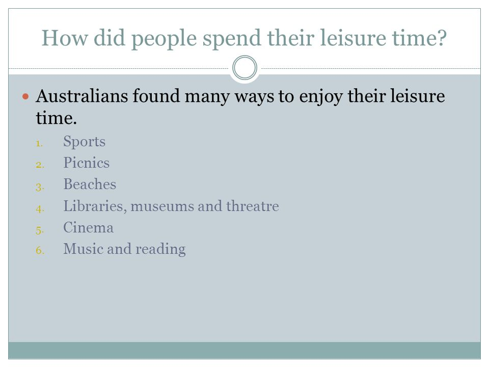 How did people spend their leisure time. Australians found many ways to enjoy their leisure time.