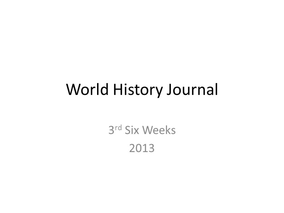 World History Journal 3 rd Six Weeks 2013