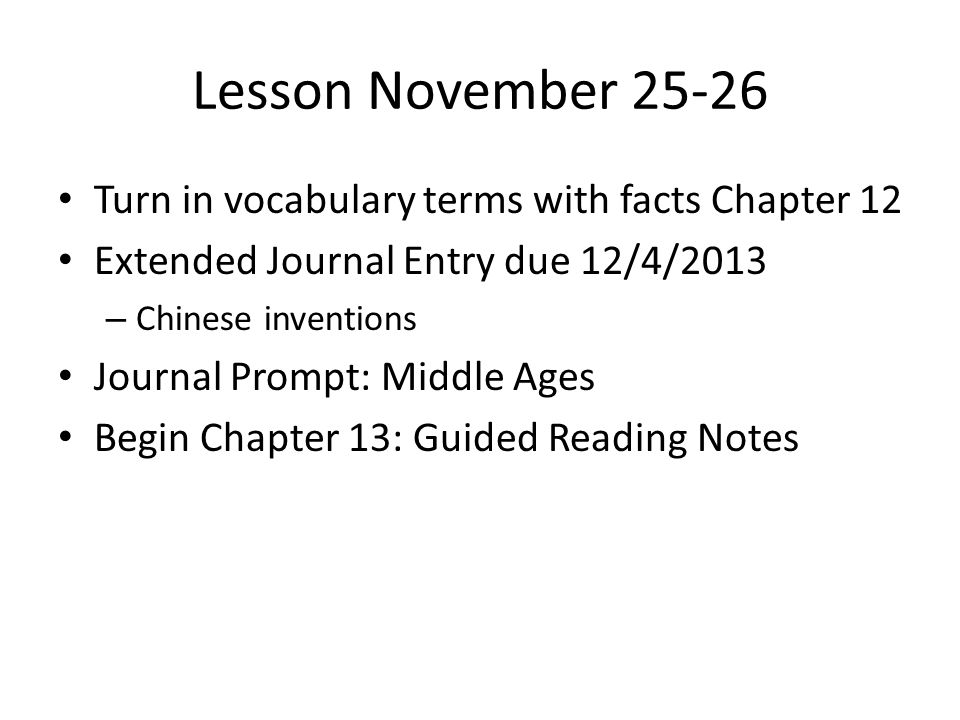 Lesson November 25-26 Turn in vocabulary terms with facts Chapter 12 Extended Journal Entry due 12/4/2013 – Chinese inventions Journal Prompt: Middle Ages Begin Chapter 13: Guided Reading Notes