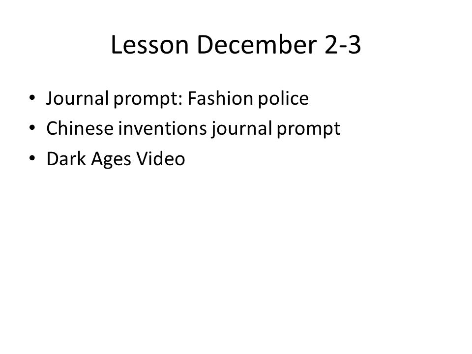 Lesson December 2-3 Journal prompt: Fashion police Chinese inventions journal prompt Dark Ages Video