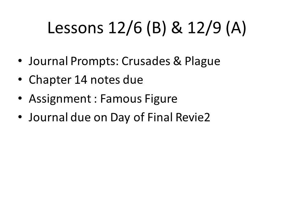 Lessons 12/6 (B) & 12/9 (A) Journal Prompts: Crusades & Plague Chapter 14 notes due Assignment : Famous Figure Journal due on Day of Final Revie2