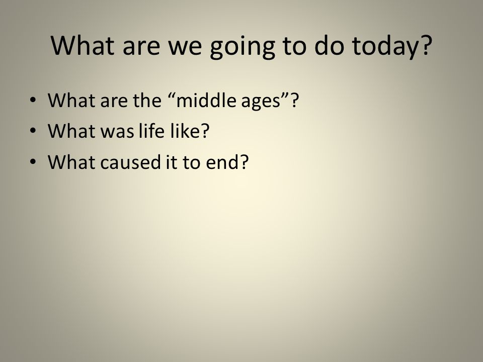 What are we going to do today. What are the middle ages .