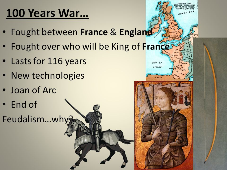 100 Years War… Fought between France & England Fought over who will be King of France Lasts for 116 years New technologies Joan of Arc End of Feudalism…why