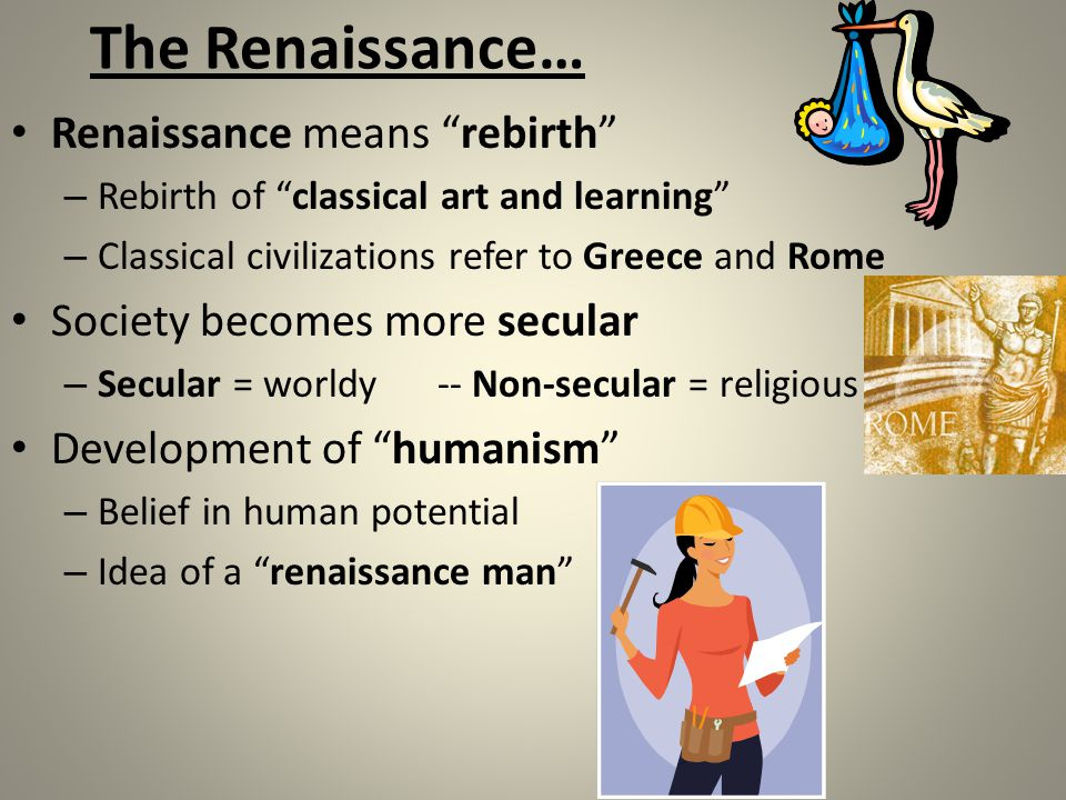 The Renaissance… Renaissance means rebirth – Rebirth of classical art and learning – Classical civilizations refer to Greece and Rome Society becomes more secular – Secular = worldy-- Non-secular = religious Development of humanism – Belief in human potential – Idea of a renaissance man
