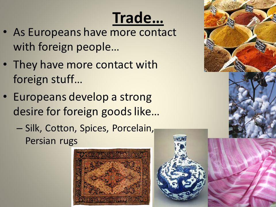 Trade… As Europeans have more contact with foreign people… They have more contact with foreign stuff… Europeans develop a strong desire for foreign goods like… – Silk, Cotton, Spices, Porcelain, Persian rugs