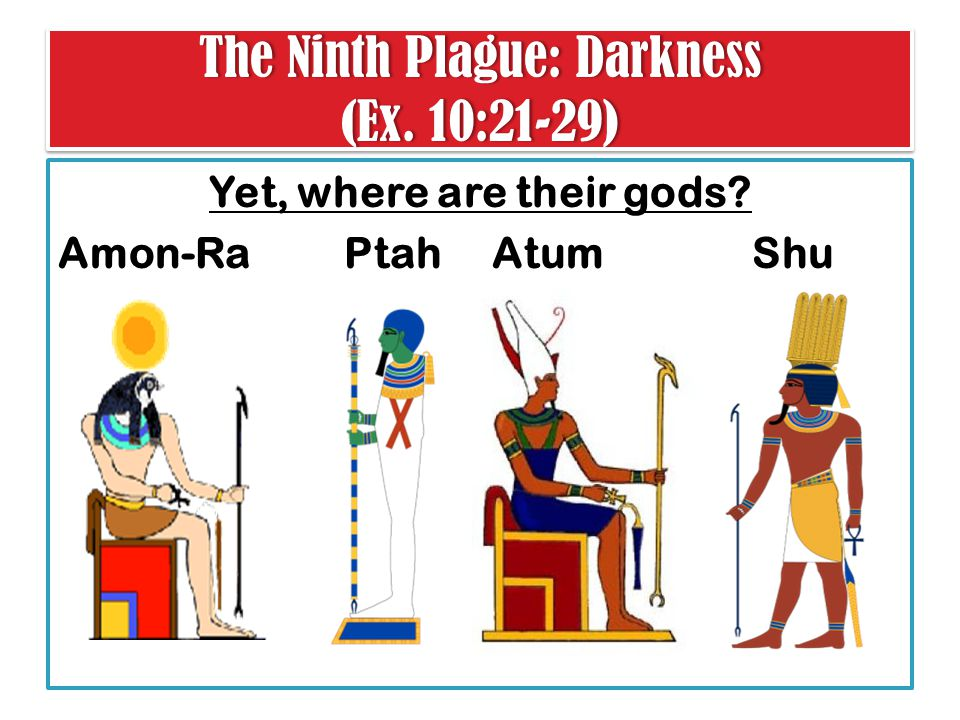 The Ninth Plague: Darkness (Ex. 10:21-29) Yet, where are their gods Amon-Ra Ptah Atum Shu