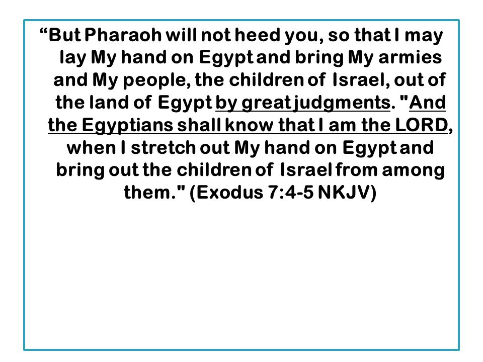 But Pharaoh will not heed you, so that I may lay My hand on Egypt and bring My armies and My people, the children of Israel, out of the land of Egypt by great judgments.