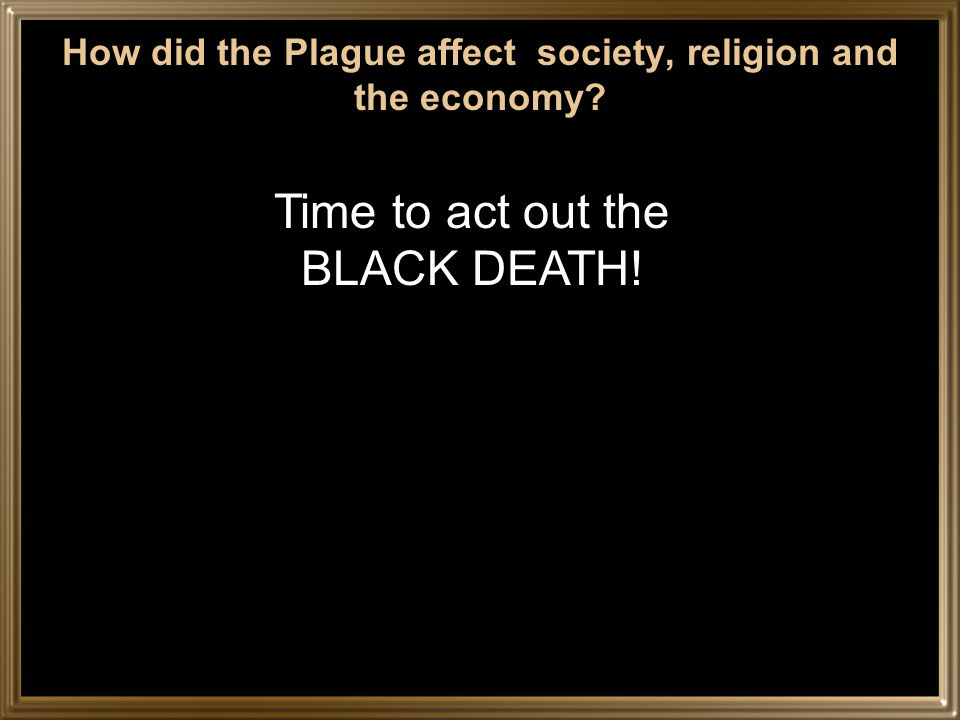 How did the Plague affect society, religion and the economy Time to act out the BLACK DEATH!