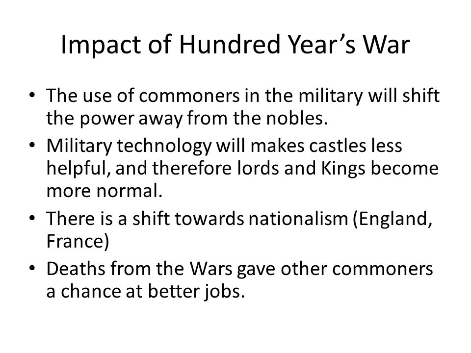 Impact of Hundred Year's War The use of commoners in the military will shift the power away from the nobles.