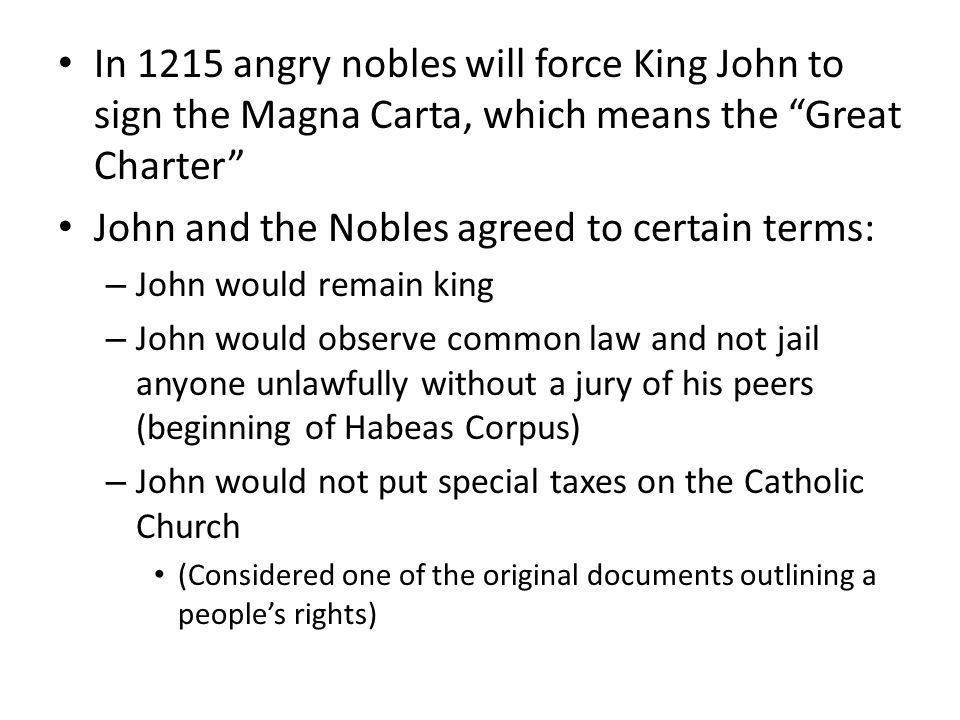 In 1215 angry nobles will force King John to sign the Magna Carta, which means the Great Charter John and the Nobles agreed to certain terms: – John would remain king – John would observe common law and not jail anyone unlawfully without a jury of his peers (beginning of Habeas Corpus) – John would not put special taxes on the Catholic Church (Considered one of the original documents outlining a people's rights)