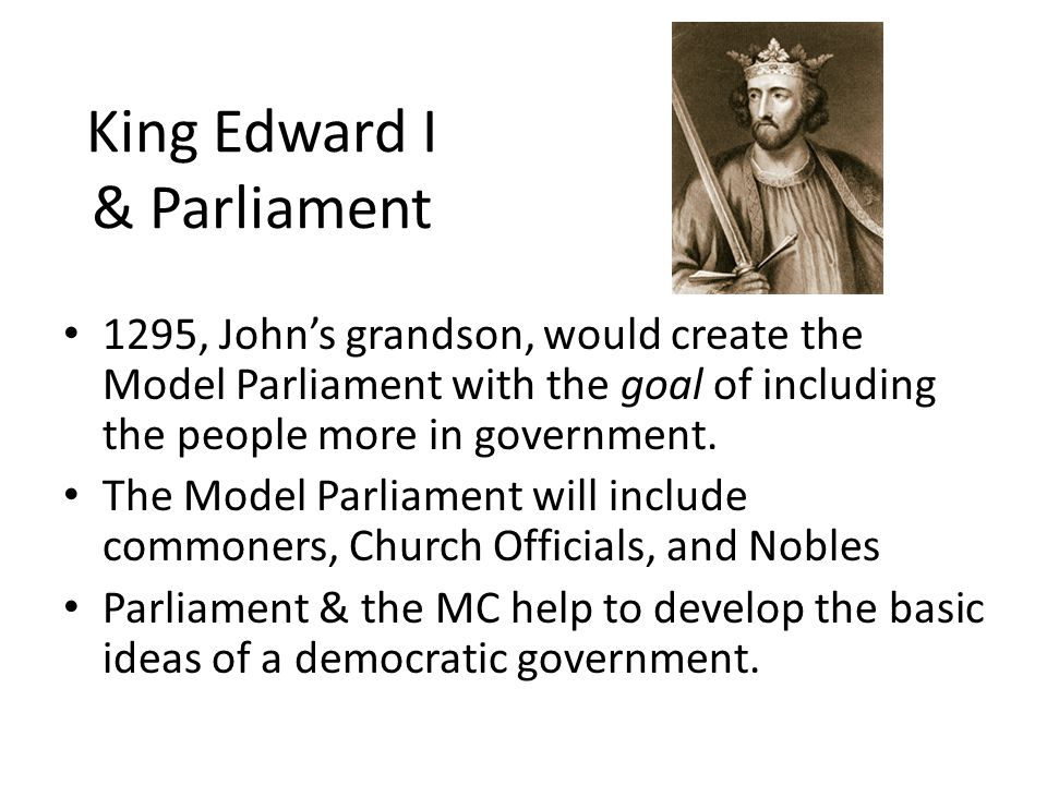 King Edward I & Parliament 1295, John's grandson, would create the Model Parliament with the goal of including the people more in government.