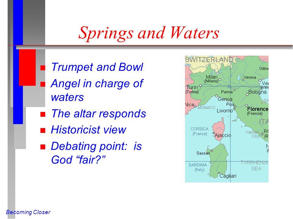 Becoming Closer Springs and Waters n Trumpet and Bowl n Angel in charge of waters n The altar responds n Historicist view n Debating point: is God fair?
