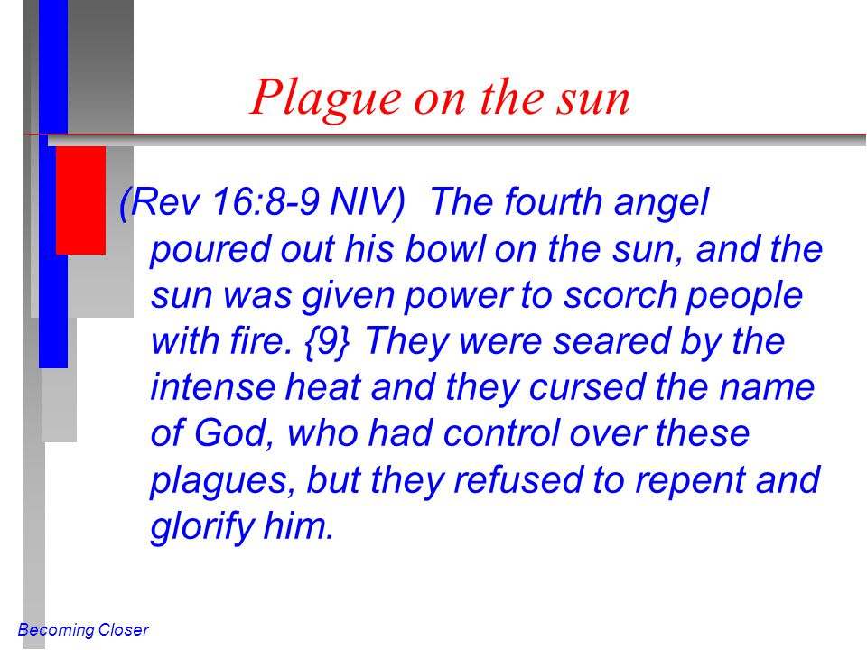 Becoming Closer Plague on the sun (Rev 16:8-9 NIV) The fourth angel poured out his bowl on the sun, and the sun was given power to scorch people with fire.