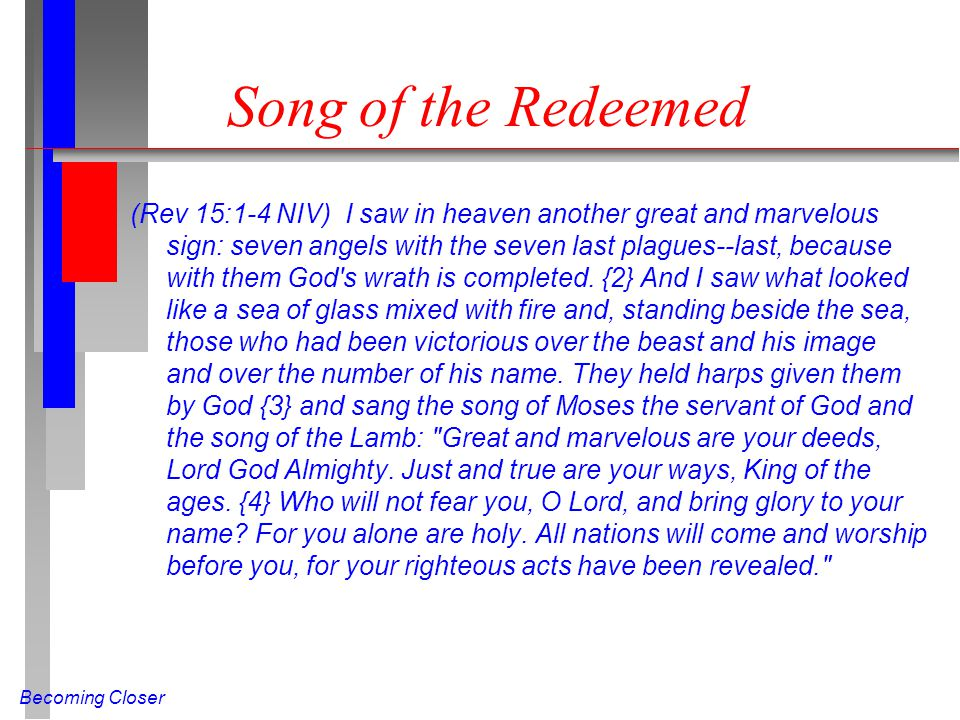 Becoming Closer Song of the Redeemed (Rev 15:1-4 NIV) I saw in heaven another great and marvelous sign: seven angels with the seven last plagues--last, because with them God s wrath is completed.