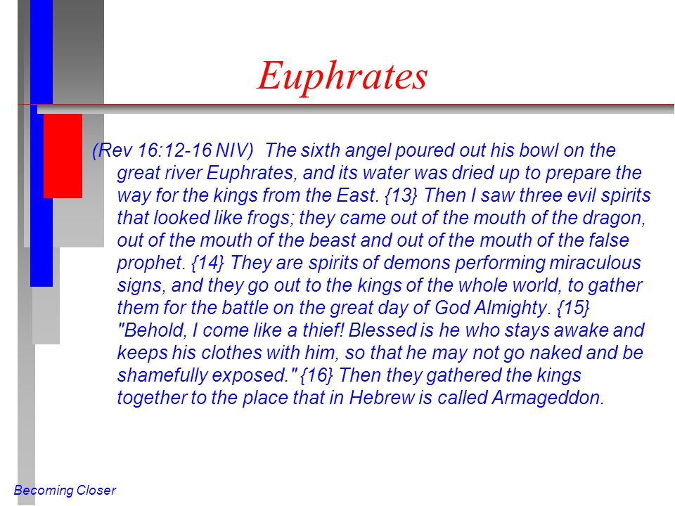 Becoming Closer Euphrates (Rev 16:12-16 NIV) The sixth angel poured out his bowl on the great river Euphrates, and its water was dried up to prepare the way for the kings from the East.