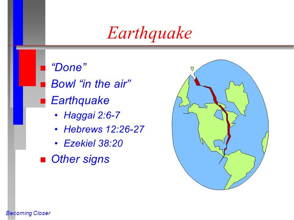 Becoming Closer Earthquake n Done n Bowl in the air n Earthquake Haggai 2:6-7 Hebrews 12:26-27 Ezekiel 38:20 n Other signs