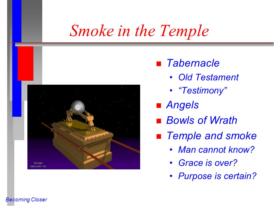 Becoming Closer Smoke in the Temple n Tabernacle Old Testament Testimony n Angels n Bowls of Wrath n Temple and smoke Man cannot know.